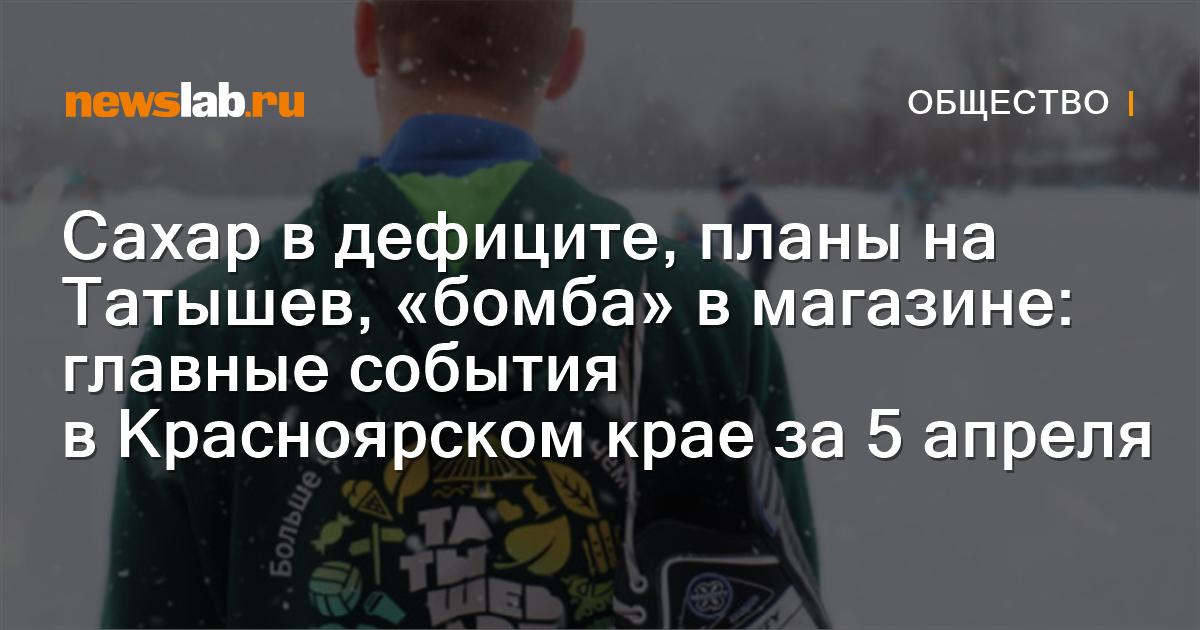 Сахар вдефиците, планы на Татышев, «бомба» вмагазине: главные события вКрасноярском крае за5апреля