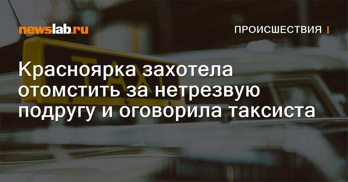 Красноярка захотела отомстить за нетрезвую подругу иоговорила таксиста