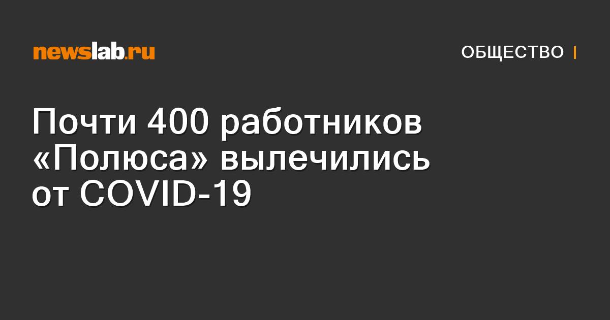 Почти 400 работников «Полюса» вылечились отCOVID-19